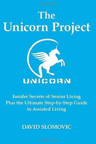 The Unicorn Project: Insider Secrets Of Senior Living Plus The Ultimate Step-by-Step Guide To Assisted Living