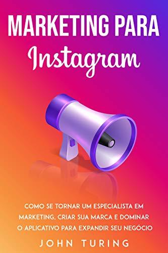 Marketing para Instagram: Como se Tornar um Especialista em Marketing, Criar Sua Marca e Dominar o Aplicativo para Expandir Seu Negócio