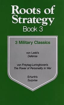 Roots of Strategy Book 3  3 Military Classics  von Leeb s Defense/von Freytag-Loringhoven s The Power of Personality in War/Erfurth s Surprise