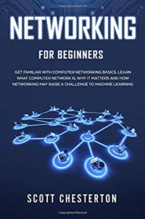 Networking for Beginners: Be Familiar with Computer Network Basics. Learn What a Computer Network is, Why It Matters and How Networking May Raise a Challenge to Machine Learning