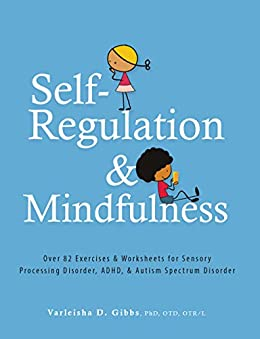 Self-Regulation and Mindfulness: Over 82 Exercises & Worksheets for Sensory Processing Disorder, ADHD, & Autism Spectrum Disorder by [Varleisha Gibbs]