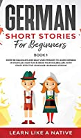 German Short Stories for Beginners Book 1: Over 100 Dialogues and Daily Used Phrases to Learn German in Your Car. Have Fun & Grow Your Vocabulary, with Crazy Effective Language Learning Lessons (German for Adults)