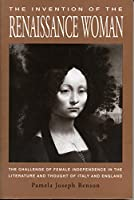 The Invention of the Renaissance Woman: The Challenge of Female Independence in the Literature and Thought of Italy and England