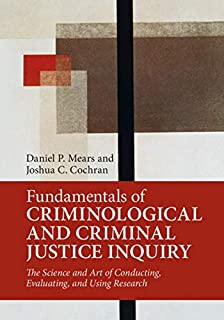 Fundamentals of Criminological and Criminal Justice Inquiry: The Science and Art of Conducting, Evaluating, and Using Rese...