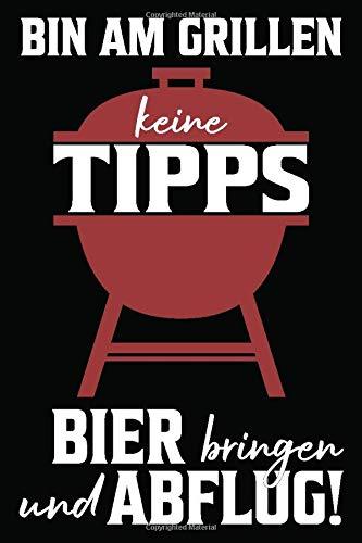 Bin Am Grillen Keine Tipps Bier Bringen Und Abflug!: Grillen Rezeptbuch Notizbuch Für Grillmeister Und Bbq Fans | Grillkochbuch Kochbuch Tagebuch | ... 120 Punktraster Seiten, Softcover Mit Matt.