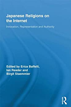 [Erica Baffelli, Ian Reader, Birgit Staemmler]のJapanese Religions on the Internet: Innovation, Representation, and Authority (Routledge Research in Religion, Media and Culture Book 2) (English Edition)
