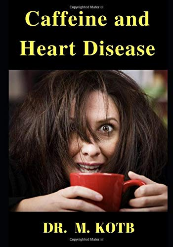 Caffeine and Heart Disease: The Surprising Ultimate Guide of caffeine drinks in health , heart disease , high blood pressure , and high cholesterol (Turn your Coffee into the Ultimate Health Drink)