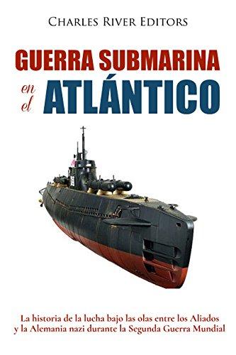 Guerra submarina en el Atlántico: La historia de la lucha bajo las...