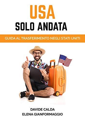 USA SOLO ANDATA (nuova edizione 2020): Guida pratica al trasferimento negli Stati Uniti
