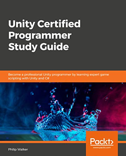 Unity Certified Programmer Study Guide: Become a professional Unity programmer by learning expert game scripting with Unity and C#