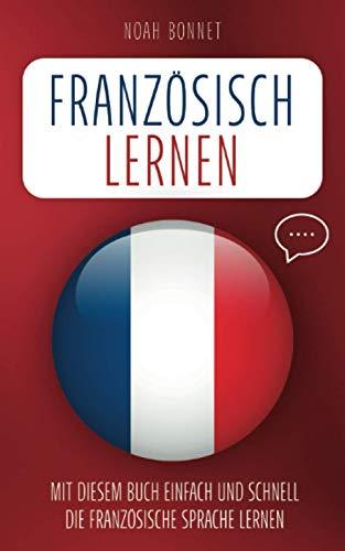 Französisch lernen: Mit diesem Buch einfach und schnell die französische Sprache lernen
