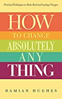 How to Change Absolutely Anything: Practical Techniques to Make Real and Lasting Changes
