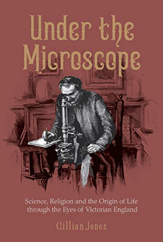 Under The Microscope: Science, Religion and the Origin of Life through the Eyes of Victorian England