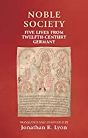 Noble Society: Five Lives from Twelfth-Century Germany (Manchester Medieval Sources)