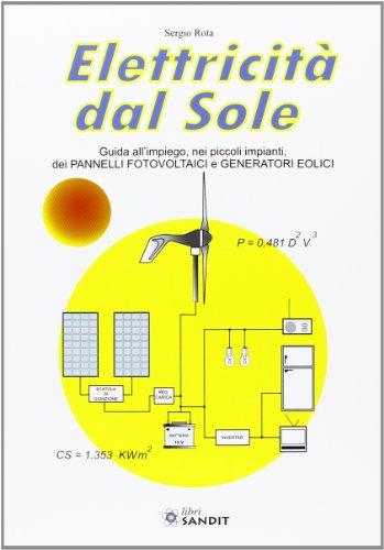 Elettricità dal sole. Guida all'impiego, nei piccoli impianti, dei pannelli fotovoltaici e genratori eolici