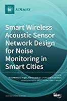 Smart Wireless Acoustic Sensor Network Design for Noise Monitoring in Smart Cities