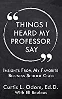 Things I Heard My Professor Say: Insights From My Favorite Business School Class