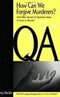How Can We Forgive Murderers?: And Other Answers to Questions About a Course in Miracles (Series of Commentaries on a Course in Miracles)