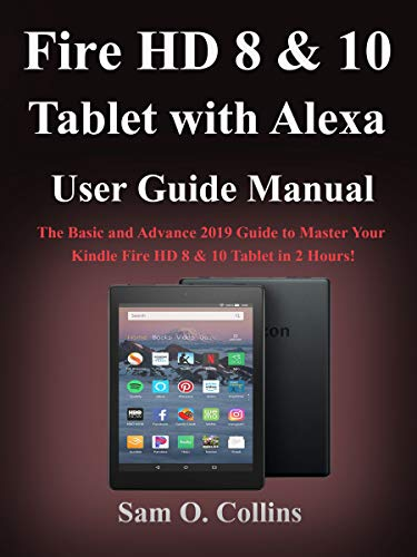Fire HD 8 & 10 Tablet with Alexa User Guide Manual: The Basic and Advance 2019 Guide to Master Your Kindle Fire HD 8 & 10 Tablet in 2 Hours!