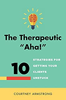 """The Therapeutic """"Aha!"""": 10 Strategies for Getting Your Clients Unstuck"""