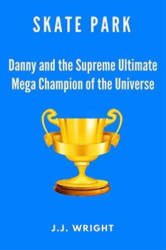 Skate Park: Danny and the Supreme Ultimate Mega Champion of the Entire Universe (English Edition)