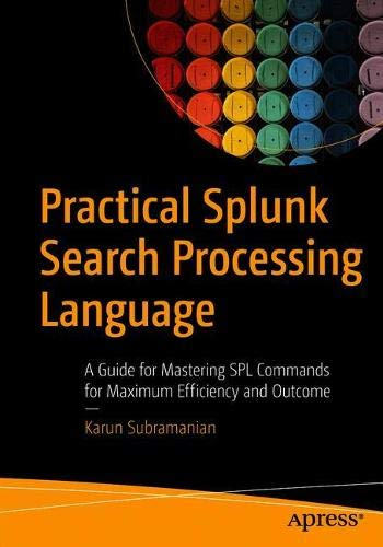 Practical Splunk Search Processing Language: A Guide for Mastering SPL Commands for Maximum Efficiency and Outcome Front Cover