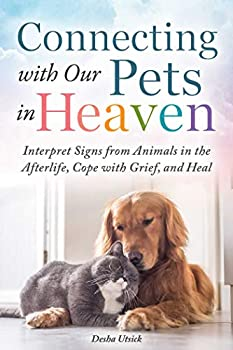 Connecting with Our Pets in Heaven  Interpret Signs from Animals in the Afterlife Cope with Grief and Heal