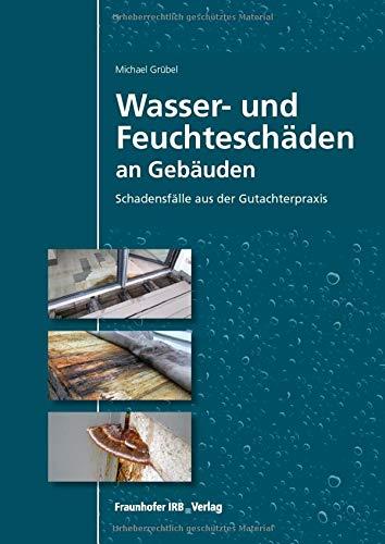 Wasser- und Feuchteschäden an Gebäuden: Schadensfälle aus der Gutachterpraxis.