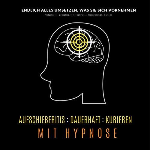 Aufschieberitis dauerhaft kurieren mit Hypnose - Endlich umsetzen, was Sie sich vornehmen Titelbild