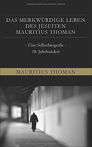Das merkwürdige Leben des Jesuiten Mauritius Thoman: - Eine Selbstbiografie - 18. Jahrhundert