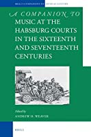 A Companion to Music at the Habsburg Courts in the Sixteenth and Seventeenth Centuries (Brill's Companions to the Musical Culture of Medieval and Early Modern Europe)