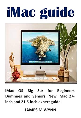 iMac guide: iMac OS Big Sur for Beginners Dummies and Seniors, New iMac 27-inch and 21.5-inch expert guide (English Edition)