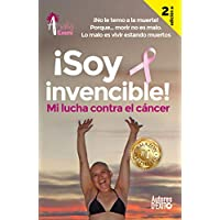 ¡Soy invencible!: MI LUCHA CONTRA EL CÁNCER ¡No le temo a la muerte! Porque… morir no es malo. Lo malo es vivir estando muertos. (Mujeres de Éxito nº 5)