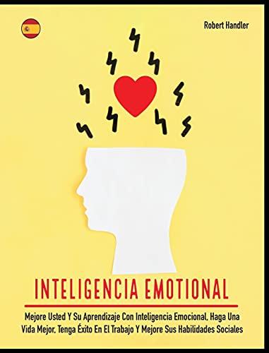 Inteligencia Emotional: Mejore Usted Y Su Aprendizaje Con Inteligencia Emocional, Haga Una Vida Mejor, Tenga Éxito En El Trabajo Y Mejore Sus Habilidades Sociales (6A) (Self-Help)