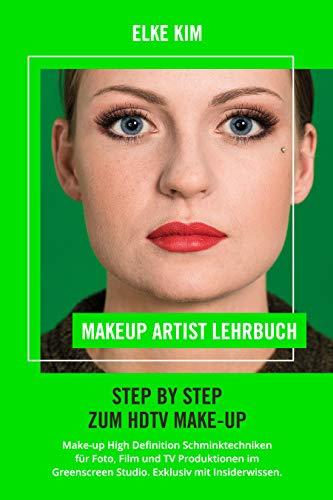 MAKEUP ARTIST LEHRBUCH STEP BY STEP ZUM HDTV MAKE-UP: HD Make-up High Definition Schminktechniken für Foto, Film und TV Produktionen im Greenscreen Studio, Exklusiv mit Insiderwissen
