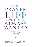 The Prayer Life You've Always Wanted: You're Only As Strong As Your Prayer Life
