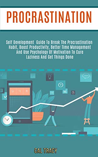 Procrastination: Self Development Guide to Break the Procrastination Habit, Boost Productivity, Better Time Management and Use Psychology of Motivation to Cure Laziness and Get Things Done