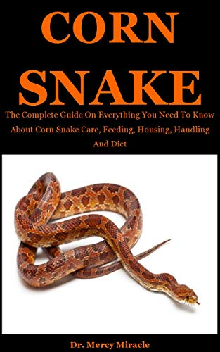 Corn Snake: The Complete Guide On Everything You Need To Know About Corn Snake Care, Feeding, Housing, Handling And Diet (English Edition)