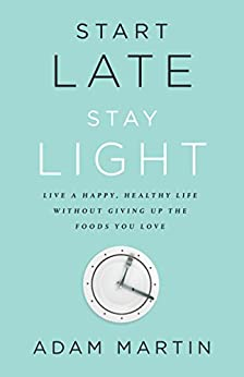Start Late, Stay Light: Live a Happy, Healthy Life Without Giving Up the Foods You Love by [Adam Martin]