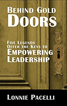 Behind Gold Doors-Five Legends Offer the Keys to Empowering Leadership: An Allegory about Empowering Followers (The Behind Gold Doors Series Book 1) by [Lonnie Pacelli]