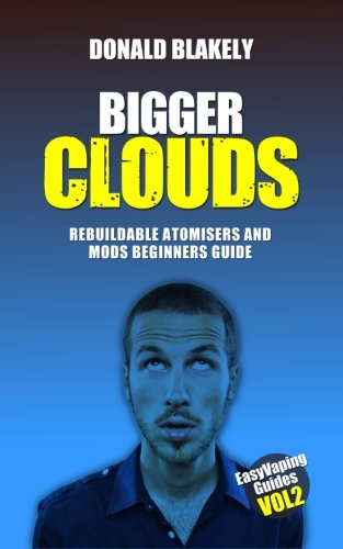 Bigger Clouds: Rebuildable atomisers and mods beginners guide (Easy Vaping Guides) (Volume 2)