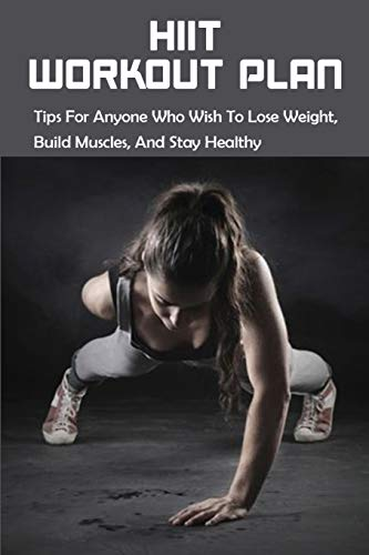 HIIT Workout Plan: Tips For Anyone Who Wish To Lose Weight, Build Muscles, And Stay Healthy: Hiit Workouts For Women To Burn Calories