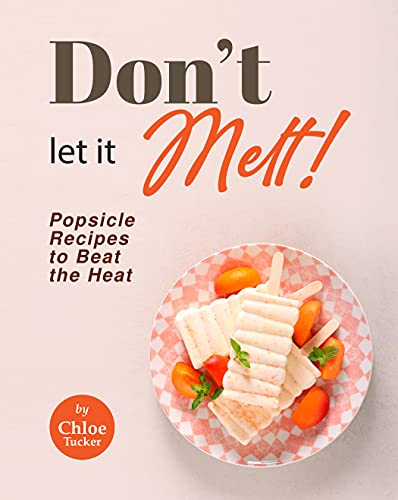 Don't Let It Melt!: Popsicle Recipes to Beat the Heat (English Edition)