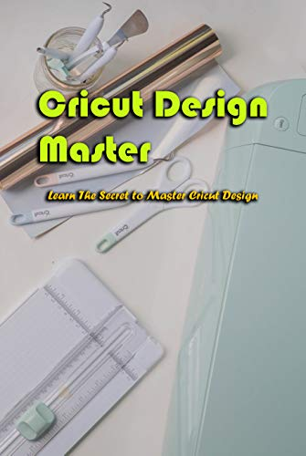 Cricut Design Master: Learn The Secret to Master Cricut Design: Cricut Design Master (English Edition)
