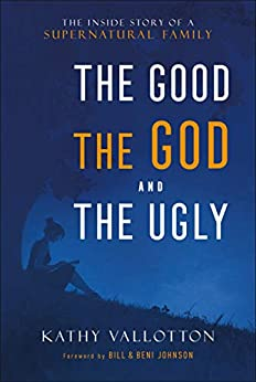 The Good, the God and the Ugly: The Inside Story of a Supernatural Family by [Kathy Vallotton, Bill Johnson, Beni Johnson]
