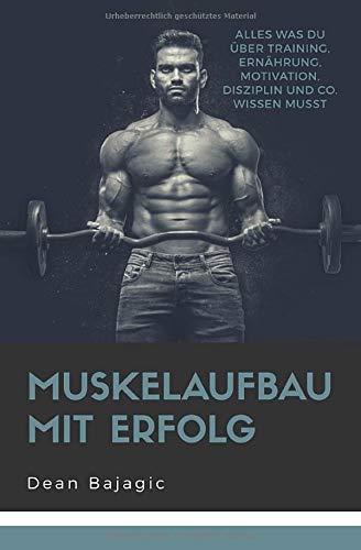 Muskelaufbau mit Erfolg: - Alles was du über Training, Ernährung, Motivation, Disziplin und co. wissen musst