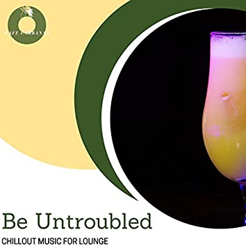 Be Untroubled - Chillout Music For Lounge