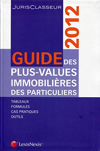 Guide des plus-values immobilières des particuliers 2012. Tableaux. Formules. Cas pratiques. Outils