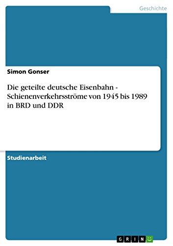 Die geteilte deutsche Eisenbahn - Schienenverkehrsströme von 1945 bis 1989 in BRD und DDR