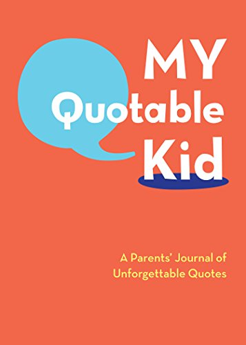 My Quotable Kid: A Parents' Journal of Unforgettable Quotes (Quote Journal, Funny Book of Quotes, Coffee Table Books)